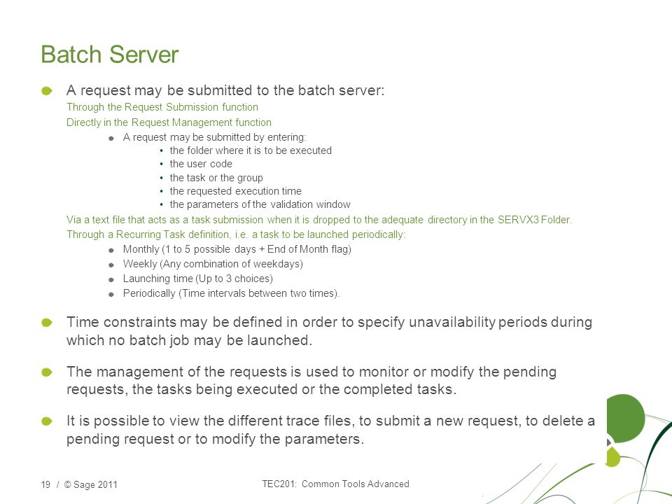 / © Sage 2011 Batch Server A request may be submitted to the batch server: Through the Request Submission function Directly in the Request Management function A request may be submitted by entering: the folder where it is to be executed the user code the task or the group the requested execution time the parameters of the validation window Via a text file that acts as a task submission when it is dropped to the adequate directory in the SERVX3 Folder.