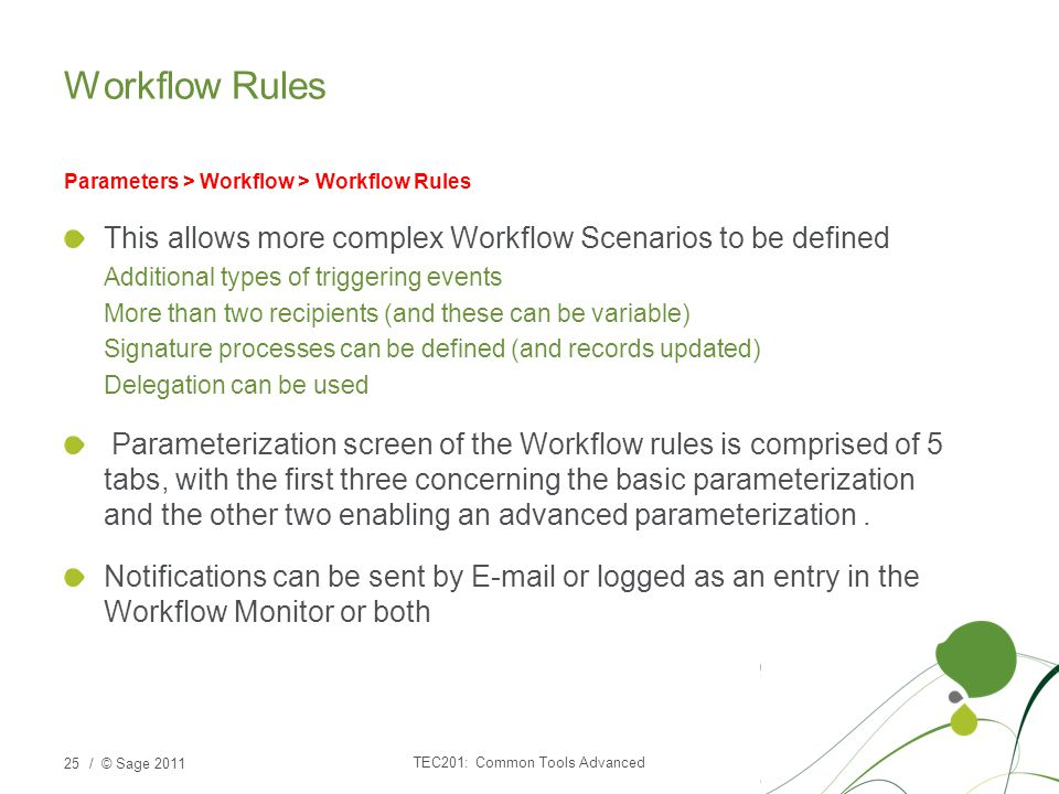 / © Sage 2011 Workflow Rules Parameters > Workflow > Workflow Rules This allows more complex Workflow Scenarios to be defined Additional types of triggering events More than two recipients (and these can be variable) Signature processes can be defined (and records updated) Delegation can be used Parameterization screen of the Workflow rules is comprised of 5 tabs, with the first three concerning the basic parameterization and the other two enabling an advanced parameterization.