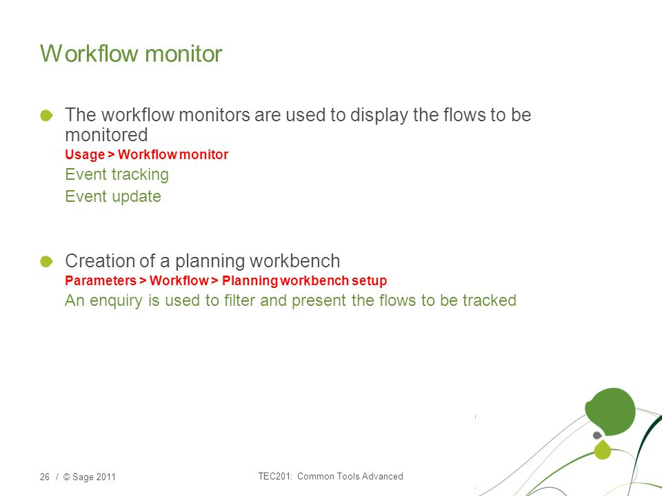 / © Sage 2011 Workflow monitor The workflow monitors are used to display the flows to be monitored Usage > Workflow monitor Event tracking Event update Creation of a planning workbench Parameters > Workflow > Planning workbench setup An enquiry is used to filter and present the flows to be tracked 26 TEC201: Common Tools Advanced