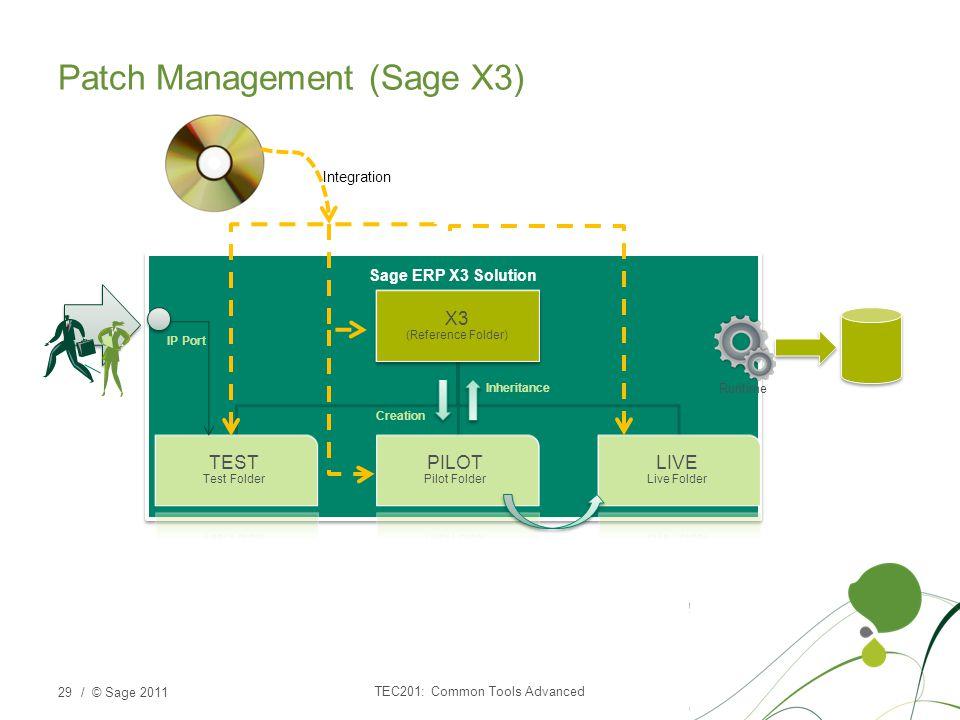 / © Sage 2011 Sage ERP X3 Solution X3 (Reference Folder) TEST Test Folder PILOT Pilot Folder LIVE Live Folder Patch Management (Sage X3) TEC201: Common Tools Advanced 29 Creation Inheritance IP Port Runtime Integration