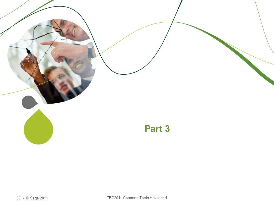 / © Sage 2011 Part 3 TEC201: Common Tools Advanced 33