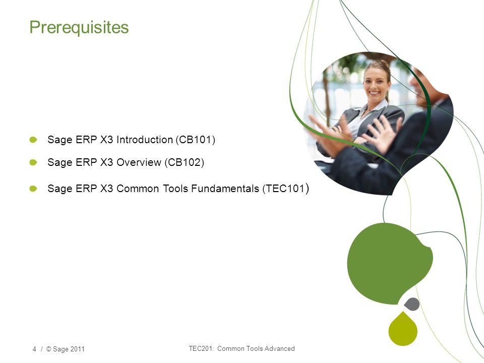 / © Sage 2011 Sage ERP X3 Introduction (CB101) Sage ERP X3 Overview (CB102) Sage ERP X3 Common Tools Fundamentals (TEC101 ) 4 TEC201: Common Tools Advanced Prerequisites