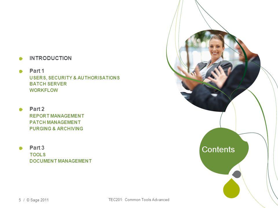 / © Sage 2011 INTRODUCTION Part 1 USERS, SECURITY & AUTHORISATIONS BATCH SERVER WORKFLOW Part 2 REPORT MANAGEMENT PATCH MANAGEMENT PURGING & ARCHIVING Part 3 TOOLS DOCUMENT MANAGEMENT 5 Contents TEC201: Common Tools Advanced