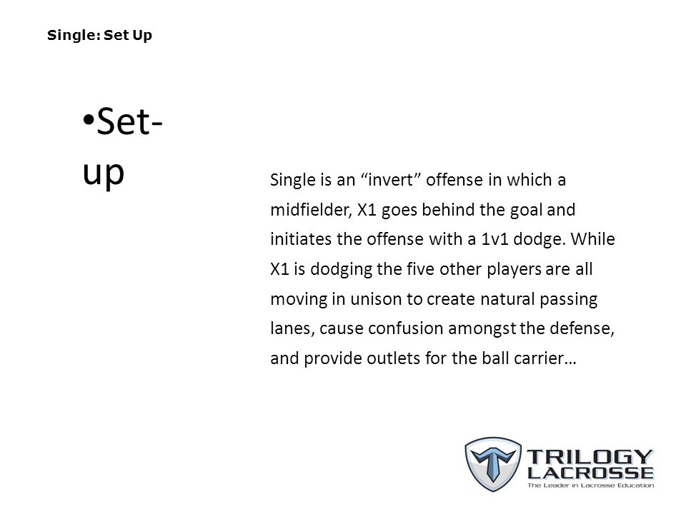 Single: Set Up Single is an invert offense in which a midfielder, X1 goes behind the goal and initiates the offense with a 1v1 dodge.