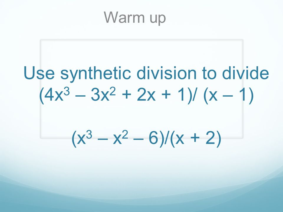Use synthetic division to divide (4x 3 – 3x 2 + 2x + 1)/ (x – 1) (x 3 – x 2 – 6)/(x + 2) Warm up