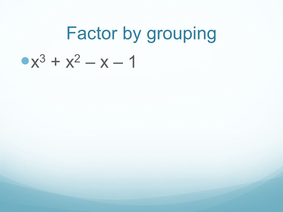 Factor by grouping x 3 + x 2 – x – 1