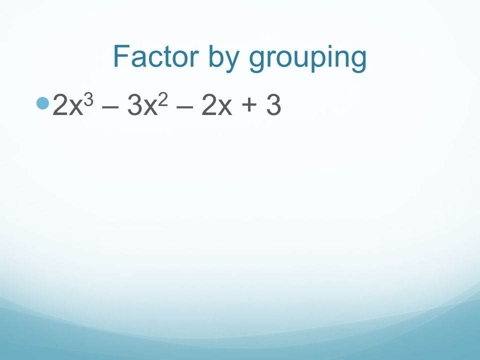 Factor by grouping 2x 3 – 3x 2 – 2x + 3