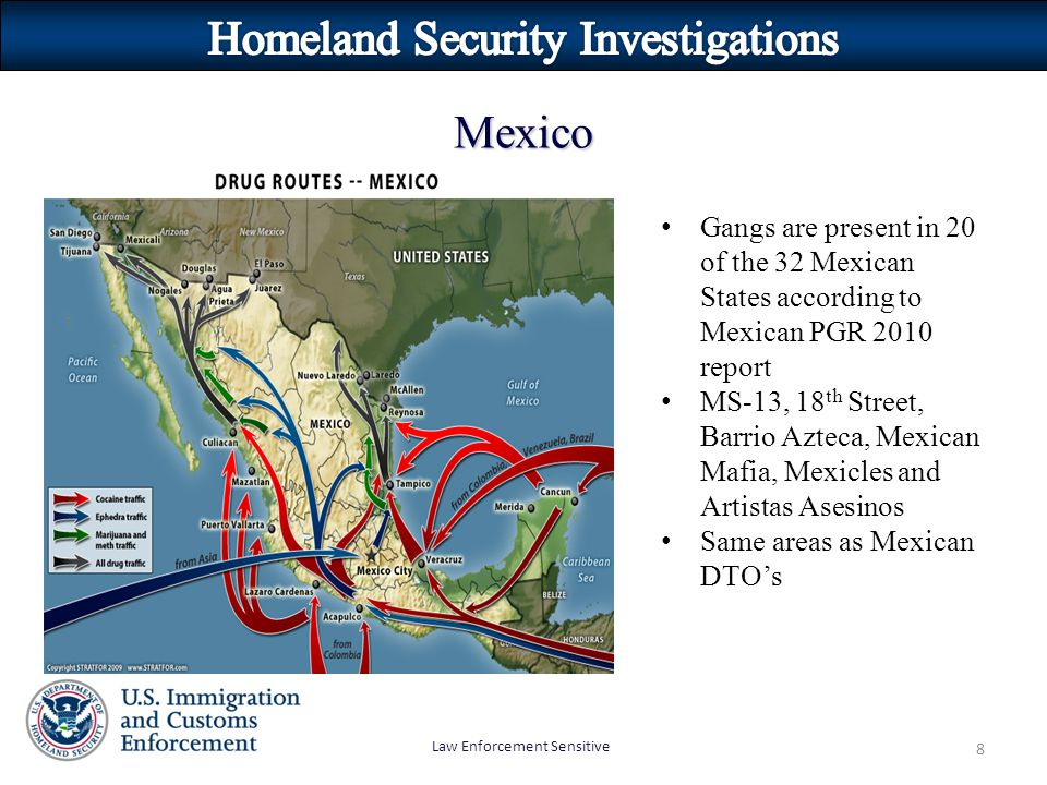 Law Enforcement Sensitive 8 Mexico Gangs are present in 20 of the 32 Mexican States according to Mexican PGR 2010 report MS-13, 18 th Street, Barrio A