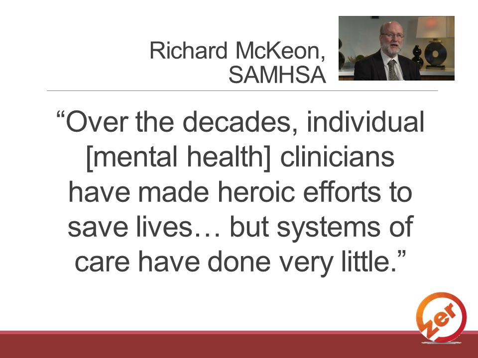 Over the decades, individual [mental health] clinicians have made heroic efforts to save lives… but systems of care have done very little. Richard McKeon, SAMHSA