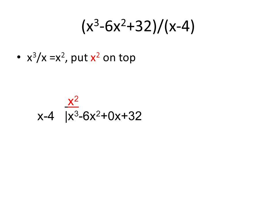 (x 3 -6x 2 +32)/(x-4) x 3 /x =x 2, put x 2 on top x 2 x-4 |x 3 -6x 2 +0x+32