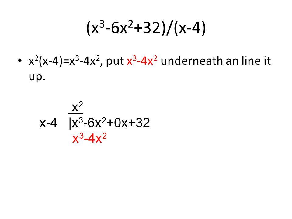 (x 3 -6x 2 +32)/(x-4) x 2 (x-4)=x 3 -4x 2, put x 3 -4x 2 underneath an line it up.