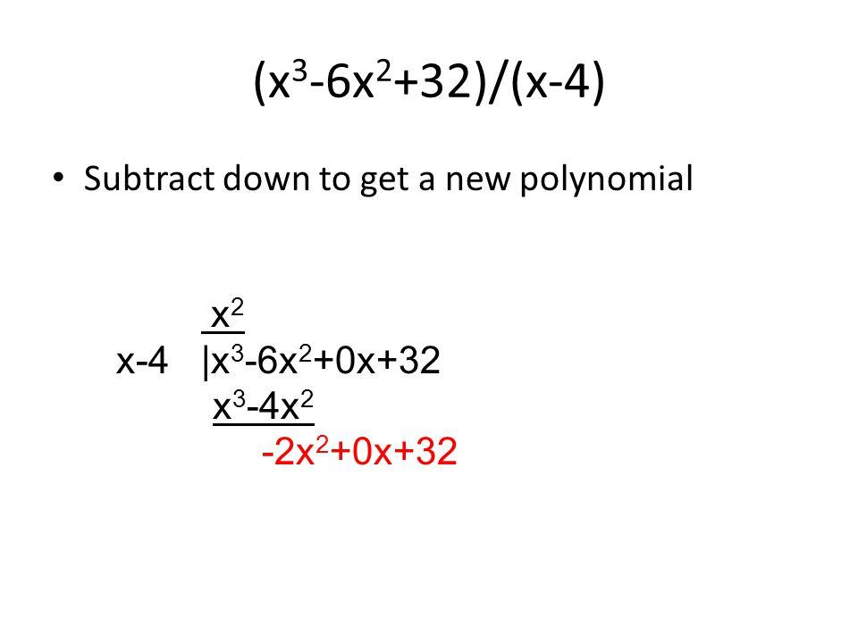 (x 3 -6x 2 +32)/(x-4) Subtract down to get a new polynomial x 2 x-4 |x 3 -6x 2 +0x+32 x 3 -4x 2 -2x 2 +0x+32