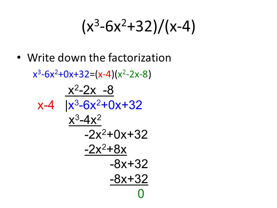 (x 3 -6x 2 +32)/(x-4) Write down the factorization x 3 -6x 2 +0x+32=(x-4)(x 2 -2x-8) x 2 -2x -8 x-4 |x 3 -6x 2 +0x+32 x 3 -4x 2 -2x 2 +0x+32 -2x 2 +8x -8x+32 0