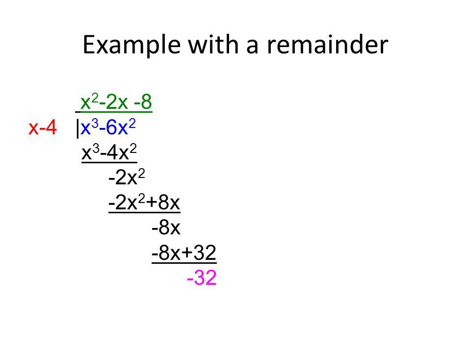 Example with a remainder x 2 -2x -8 x-4 |x 3 -6x 2 x 3 -4x 2 -2x 2 -2x 2 +8x -8x -8x+32 -32