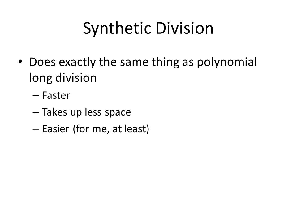 Does exactly the same thing as polynomial long division – Faster – Takes up less space – Easier (for me, at least)