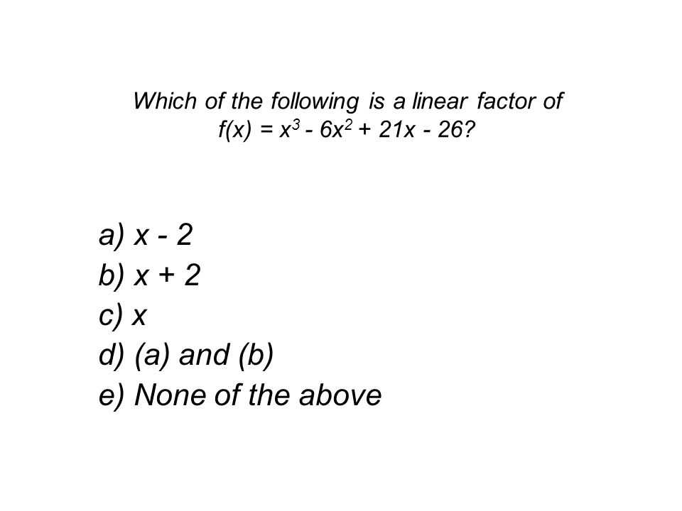 Which of the following is a linear factor of f(x) = x 3 - 6x 2 + 21x - 26.