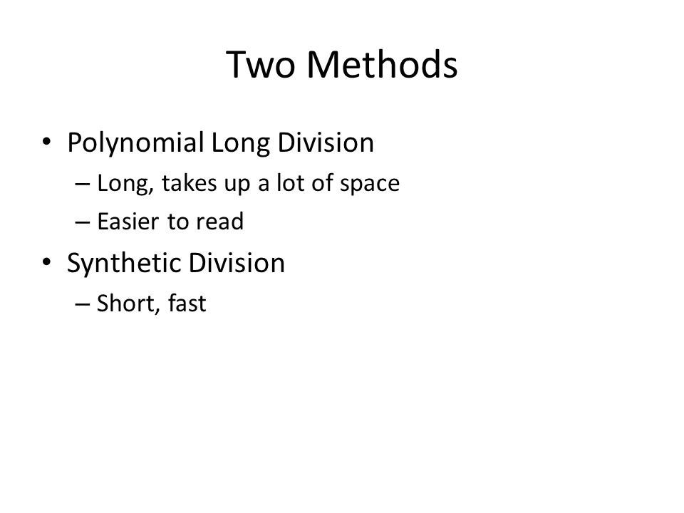 Two Methods Polynomial Long Division – Long, takes up a lot of space – Easier to read Synthetic Division – Short, fast