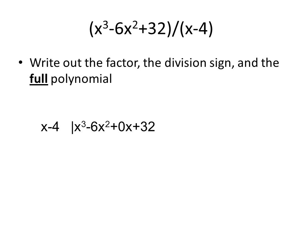 (x 3 -6x 2 +32)/(x-4) Write out the factor, the division sign, and the full polynomial x-4 |x 3 -6x 2 +0x+32