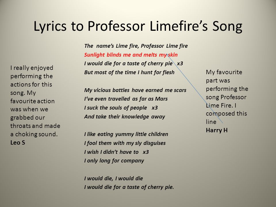Lyrics to Professor Limefire's Song The name's Lime fire, Professor Lime fire Sunlight blinds me and melts my skin I would die for a taste of cherry pie x3 But most of the time I hunt for flesh My vicious battles have earned me scars I've even travelled as far as Mars I suck the souls of people x3 And take their knowledge away I like eating yummy little children I fool them with my sly disguises I wish I didn't have to x3 I only long for company I would die, I would die I would die for a taste of cherry pie.