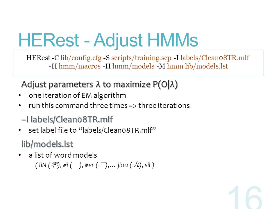 HERest - Adjust HMMs Adjust parameters λ to maximize P(O|λ) Adjust parameters λ to maximize P(O|λ) one iteration of EM algorithm run this command thre