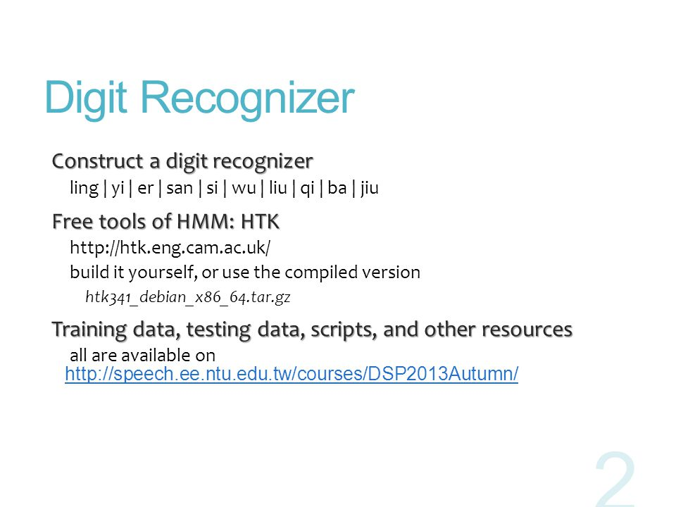 Digit Recognizer Construct a digit recognizer Construct a digit recognizer ling | yi | er | san | si | wu | liu | qi | ba | jiu Free tools of HMM: HTK
