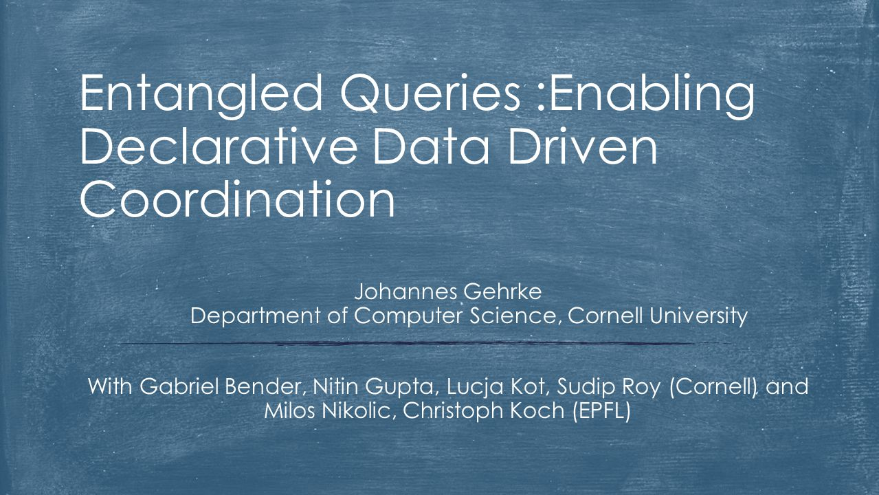 Entangled Queries :Enabling Declarative Data Driven Coordination Johannes Gehrke Department of Computer Science, Cornell University With Gabriel Bende