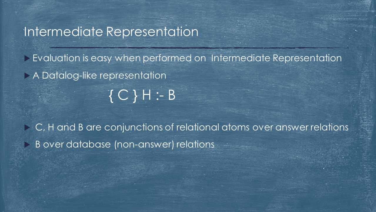  Evaluation is easy when performed on Intermediate Representation  A Datalog-like representation { C } H :- B  C, H and B are conjunctions of relat