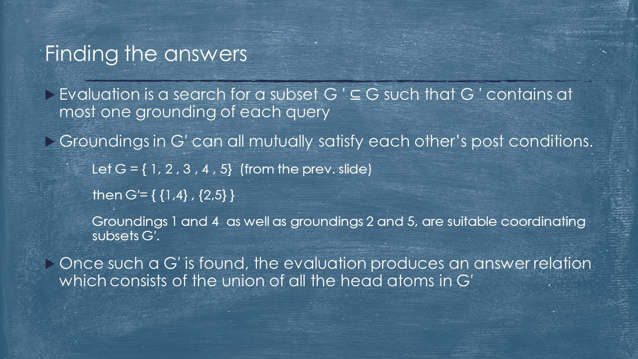 Finding the answers  Evaluation is a search for a subset G ′ ⊆ G such that G ′ contains at most one grounding of each query  Groundings in G′ can al