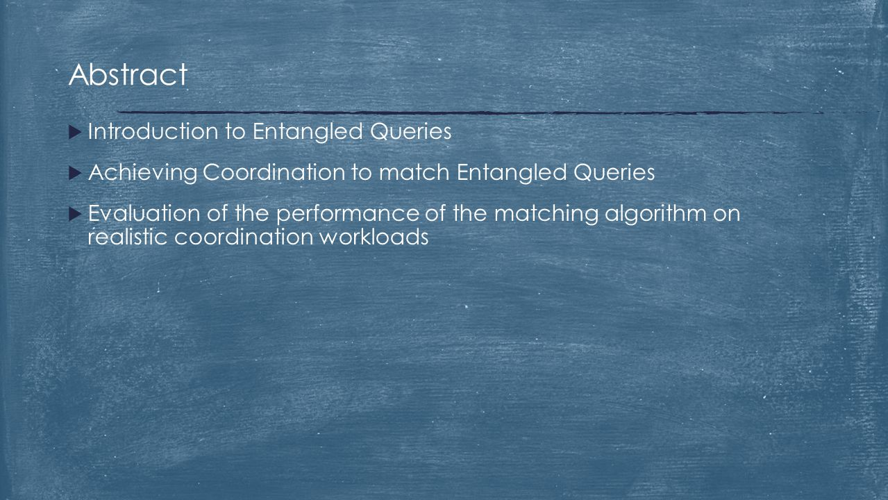  Introduction to Entangled Queries  Achieving Coordination to match Entangled Queries  Evaluation of the performance of the matching algorithm on r