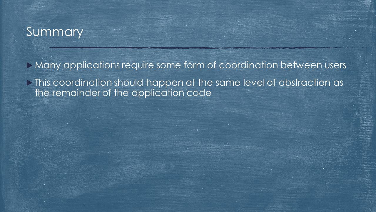  Many applications require some form of coordination between users  This coordination should happen at the same level of abstraction as the remainde
