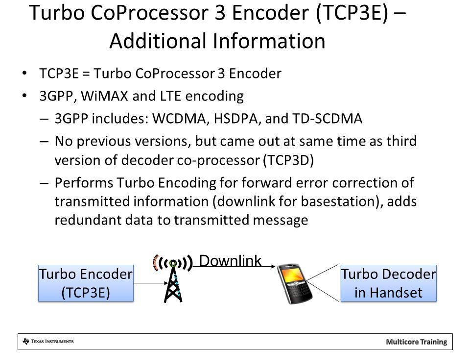 Turbo CoProcessor 3 Encoder (TCP3E) – Additional Information TCP3E = Turbo CoProcessor 3 Encoder 3GPP, WiMAX and LTE encoding – 3GPP includes: WCDMA,