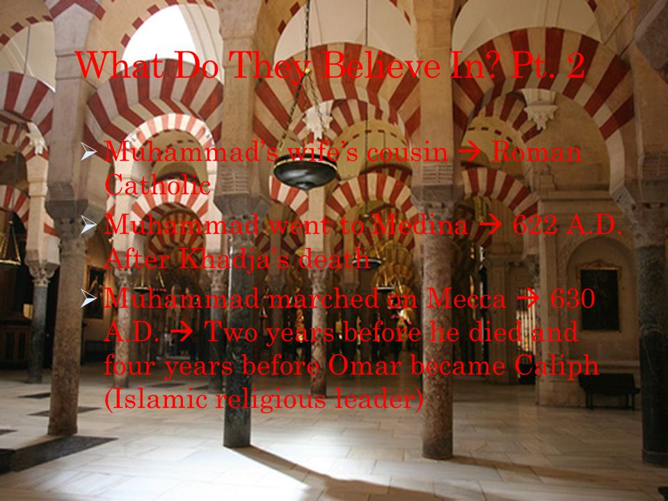 What Do They Believe In? Pt. 2  Muhammad's wife's cousin  Roman Catholic  Muhammad went to Medina  622 A.D. After Khadja's death  Muhammad marche