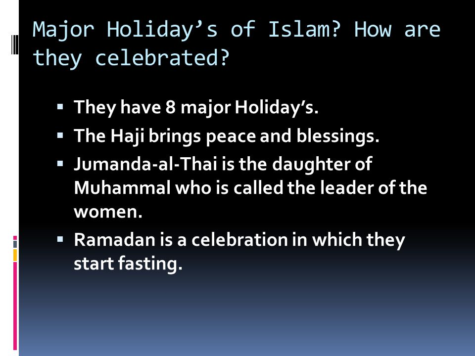 Major Holiday's of Islam? How are they celebrated?  They have 8 major Holiday's.  The Haji brings peace and blessings.  Jumanda-al-Thai is the daug