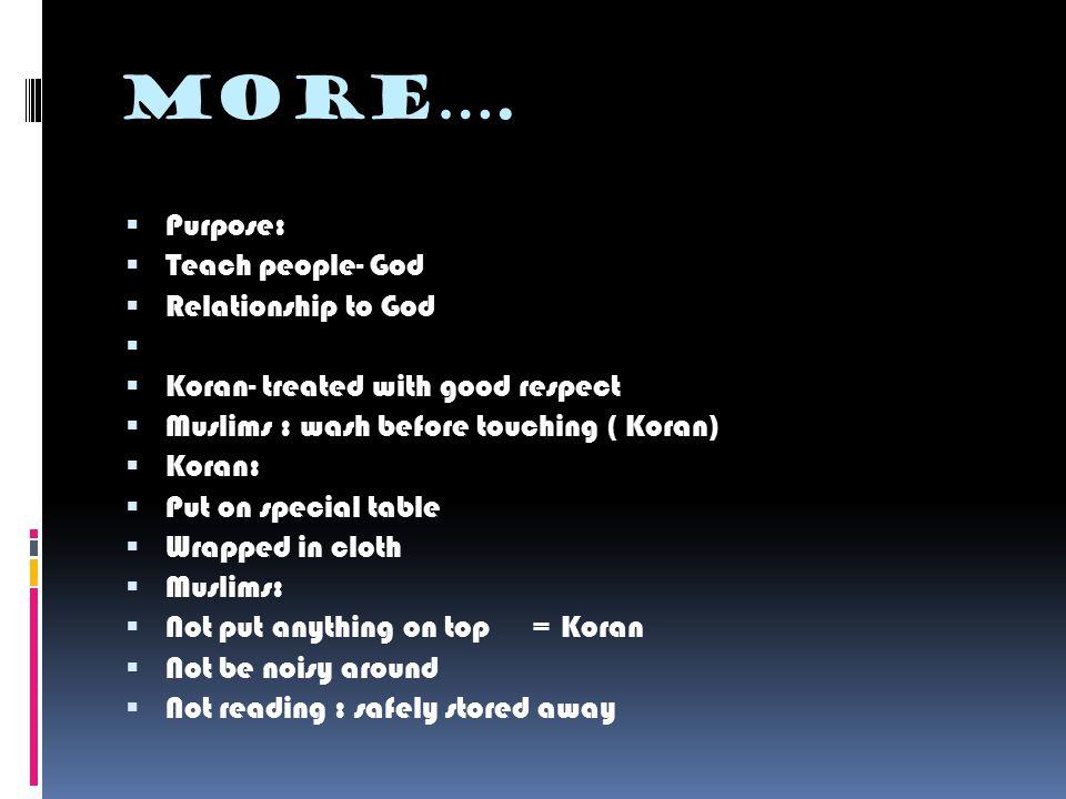 More….  Purpose:  Teach people- God  Relationship to God   Koran- treated with good respect  Muslims : wash before touching ( Koran)  Koran: 
