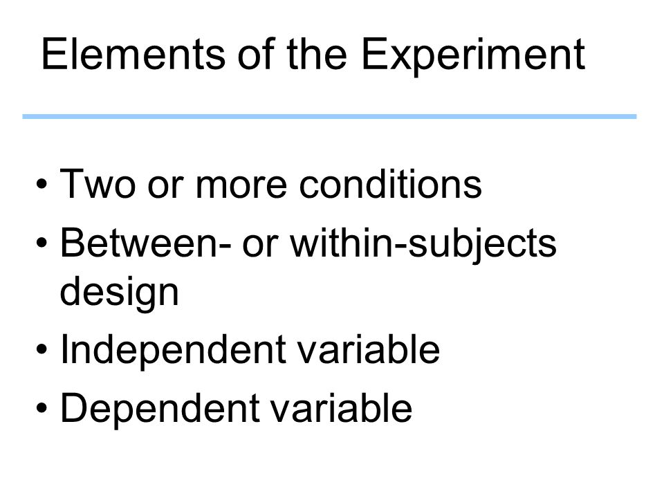 Elements of the Experiment Two or more conditions Between- or within-subjects design Independent variable Dependent variable