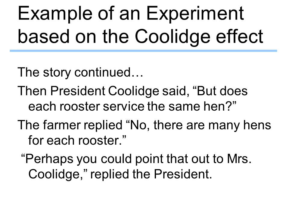 Example of an Experiment based on the Coolidge effect The story continued… Then President Coolidge said, But does each rooster service the same hen? The farmer replied No, there are many hens for each rooster. Perhaps you could point that out to Mrs.