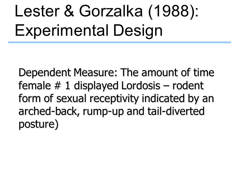 Lester & Gorzalka (1988): Experimental Design Dependent Measure: The amount of time female # 1 displayed Lordosis – rodent form of sexual receptivity indicated by an arched-back, rump-up and tail-diverted posture)