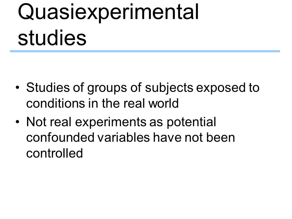 Quasiexperimental studies Studies of groups of subjects exposed to conditions in the real world Not real experiments as potential confounded variables have not been controlled