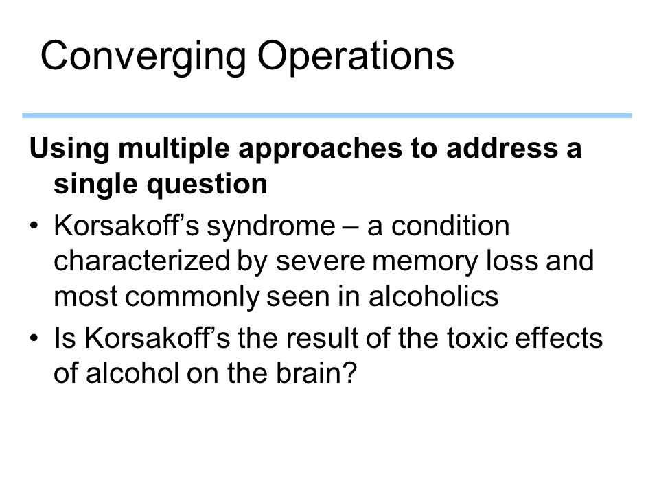 Converging Operations Using multiple approaches to address a single question Korsakoff's syndrome – a condition characterized by severe memory loss and most commonly seen in alcoholics Is Korsakoff's the result of the toxic effects of alcohol on the brain?