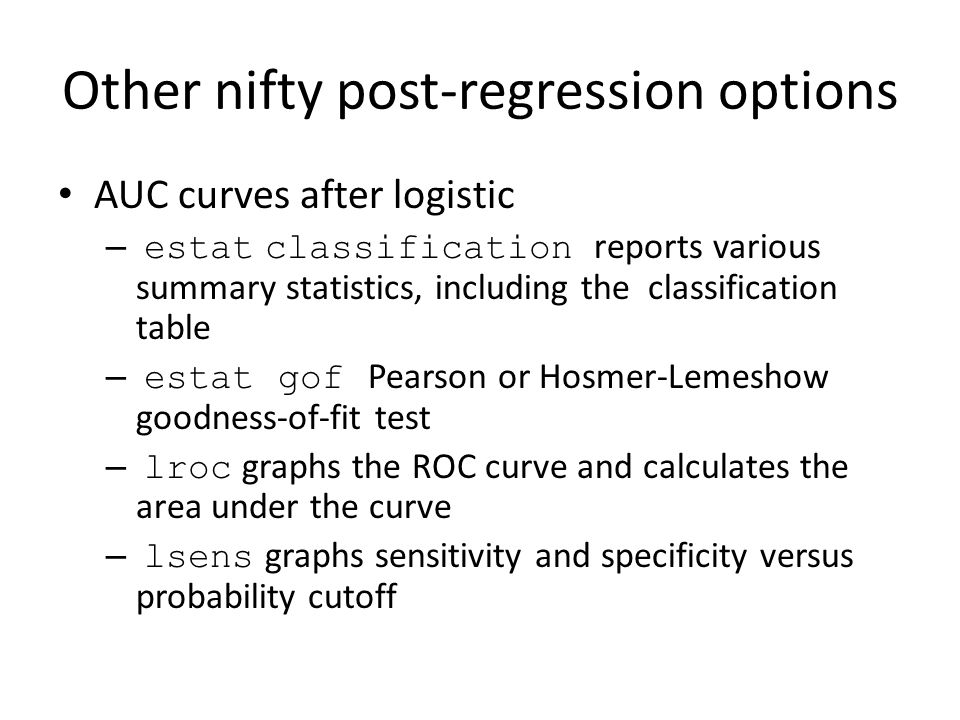 Other nifty post-regression options AUC curves after logistic – estat classification reports various summary statistics, including the classification table – estat gof Pearson or Hosmer-Lemeshow goodness-of-fit test – lroc graphs the ROC curve and calculates the area under the curve – lsens graphs sensitivity and specificity versus probability cutoff