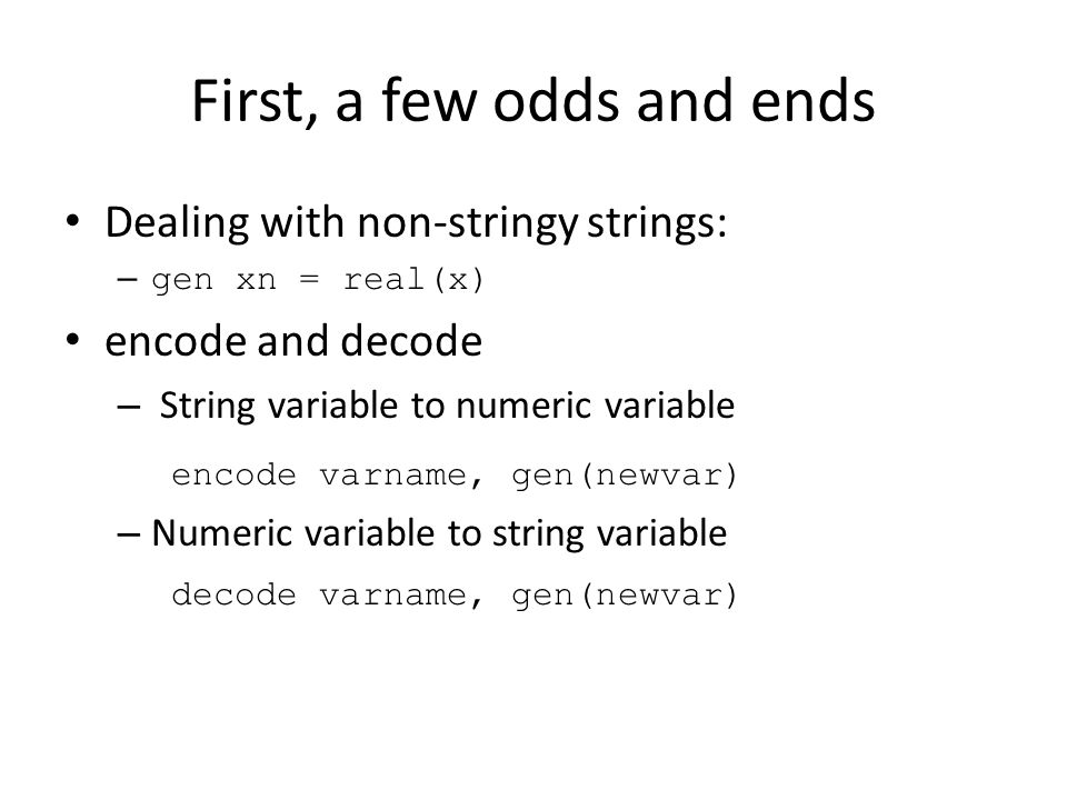 First, a few odds and ends Dealing with non-stringy strings: – gen xn = real(x) encode and decode – String variable to numeric variable encode varname, gen(newvar) – Numeric variable to string variable decode varname, gen(newvar)