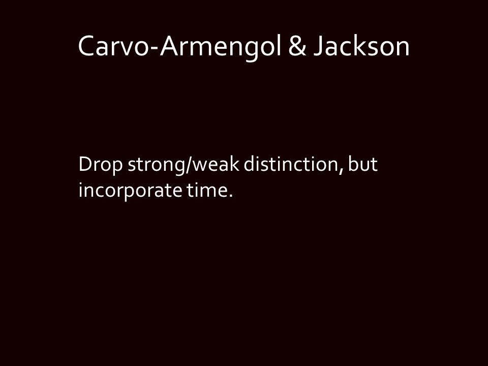 Carvo-Armengol & Jackson Drop strong/weak distinction, but incorporate time.