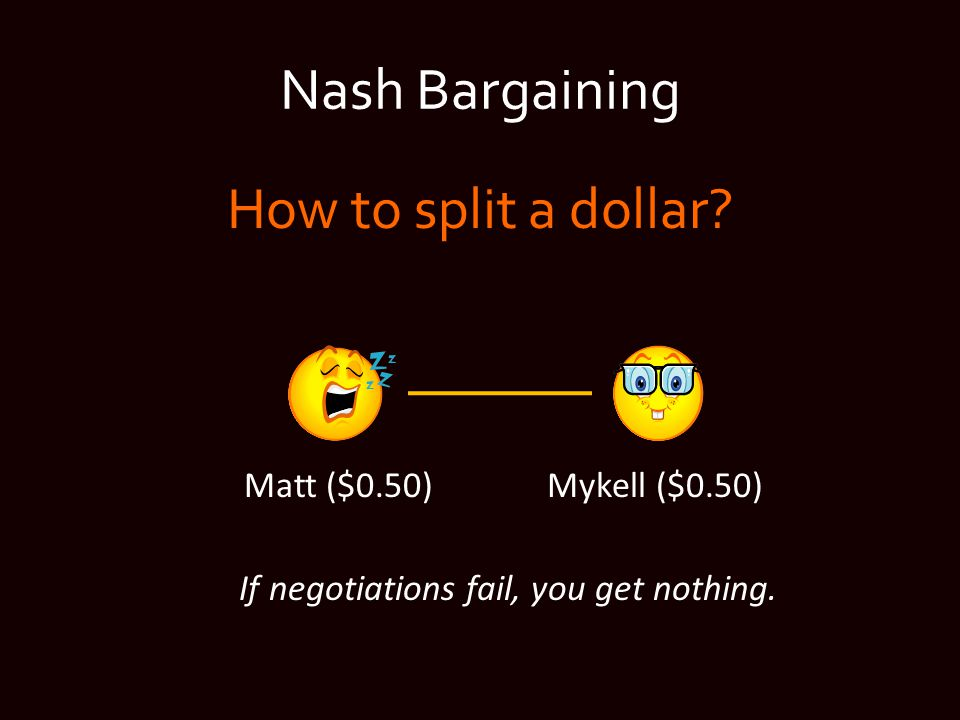 Nash Bargaining How to split a dollar.