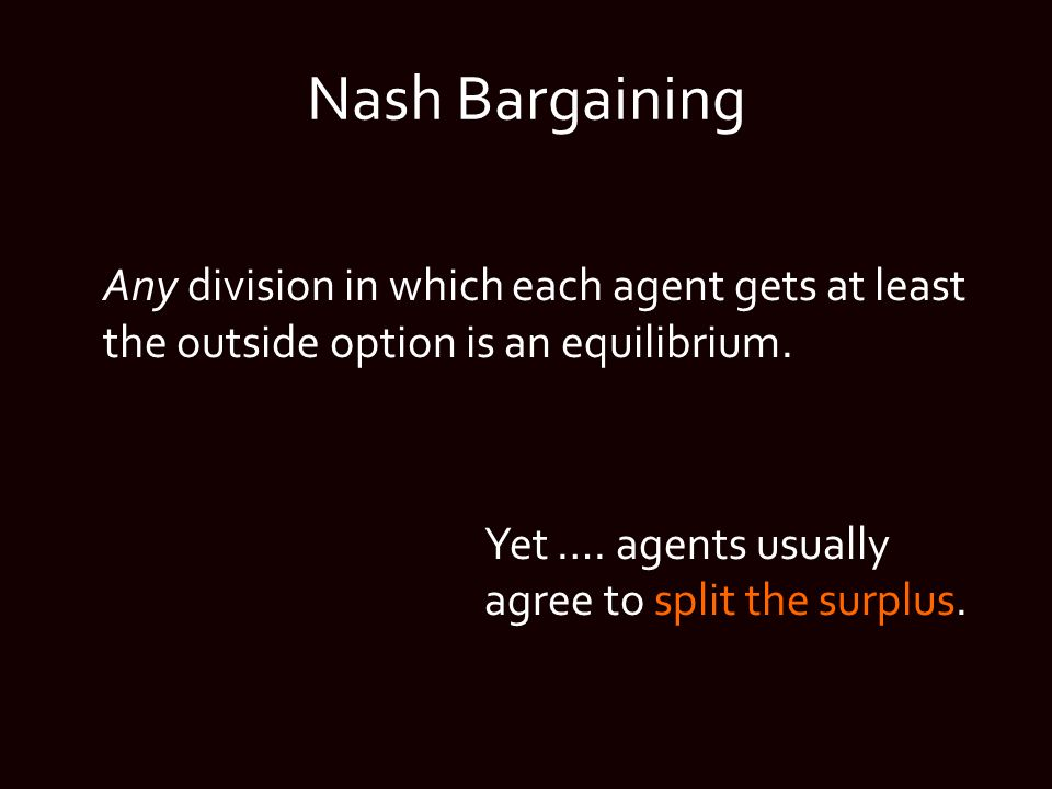 Nash Bargaining Any division in which each agent gets at least the outside option is an equilibrium. Yet …. agents usually agree to split the surplus.