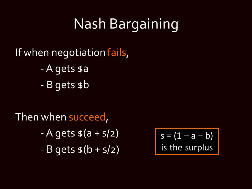 Nash Bargaining If when negotiation fails, - A gets $a - B gets $b Then when succeed, - A gets $(a + s/2) - B gets $(b + s/2) s = (1 – a – b) is the s