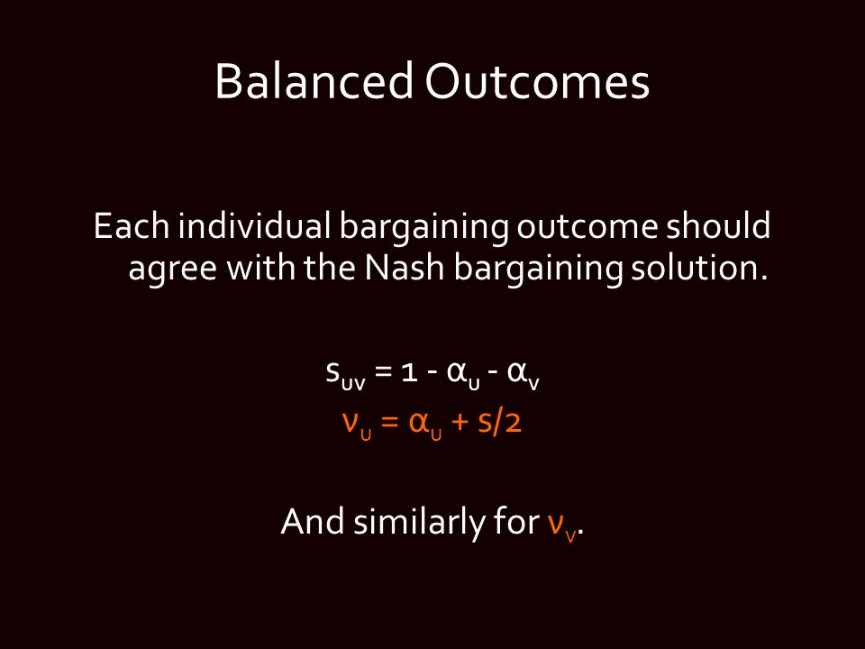 Balanced Outcomes Each individual bargaining outcome should agree with the Nash bargaining solution.