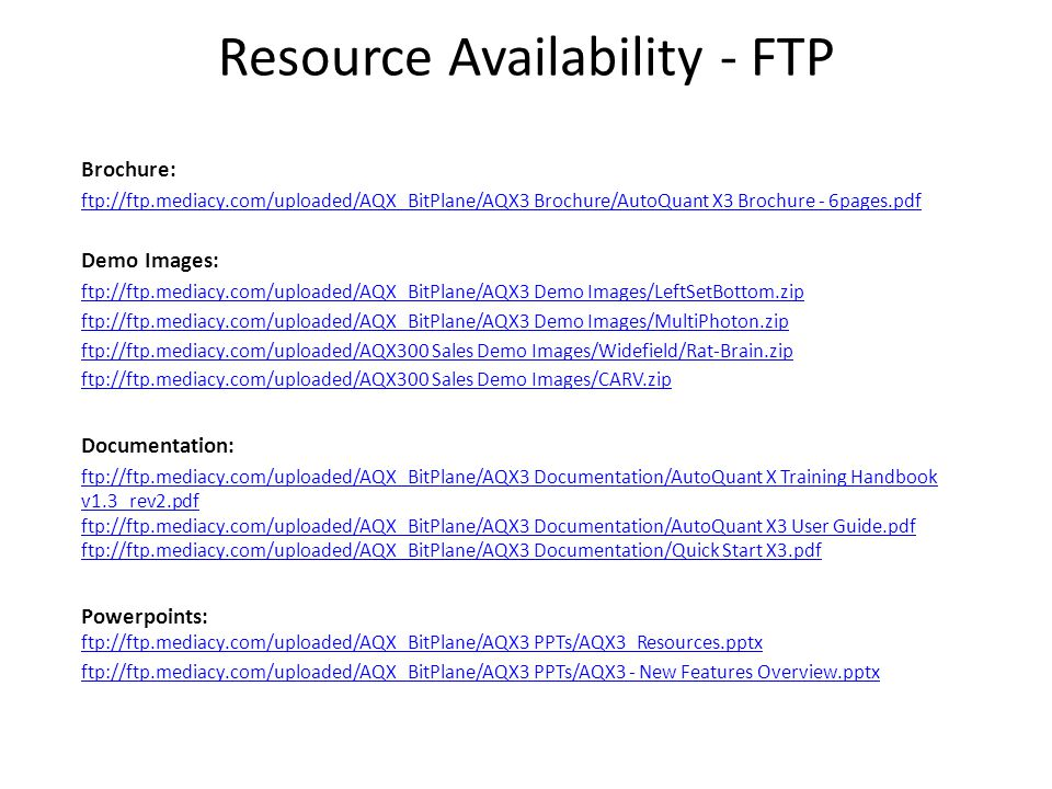 Resource Availability - FTP Brochure: ftp://ftp.mediacy.com/uploaded/AQX_BitPlane/AQX3 Brochure/AutoQuant X3 Brochure - 6pages.pdf Demo Images: ftp://ftp.mediacy.com/uploaded/AQX_BitPlane/AQX3 Demo Images/LeftSetBottom.zip ftp://ftp.mediacy.com/uploaded/AQX_BitPlane/AQX3 Demo Images/MultiPhoton.zip ftp://ftp.mediacy.com/uploaded/AQX300 Sales Demo Images/Widefield/Rat-Brain.zip ftp://ftp.mediacy.com/uploaded/AQX300 Sales Demo Images/CARV.zip Documentation: ftp://ftp.mediacy.com/uploaded/AQX_BitPlane/AQX3 Documentation/AutoQuant X Training Handbook v1.3_rev2.pdf ftp://ftp.mediacy.com/uploaded/AQX_BitPlane/AQX3 Documentation/AutoQuant X3 User Guide.pdf ftp://ftp.mediacy.com/uploaded/AQX_BitPlane/AQX3 Documentation/Quick Start X3.pdf Powerpoints: ftp://ftp.mediacy.com/uploaded/AQX_BitPlane/AQX3 PPTs/AQX3_Resources.pptx ftp://ftp.mediacy.com/uploaded/AQX_BitPlane/AQX3 PPTs/AQX3_Resources.pptx ftp://ftp.mediacy.com/uploaded/AQX_BitPlane/AQX3 PPTs/AQX3 - New Features Overview.pptx