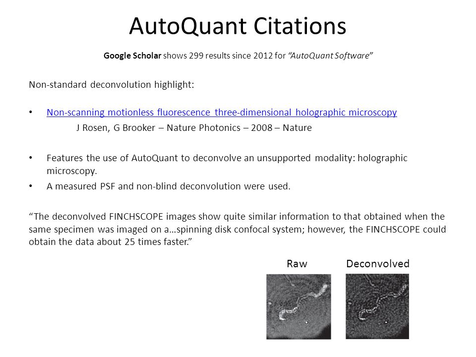 AutoQuant Citations Non-standard deconvolution highlight: Non-scanning motionless fluorescence three-dimensional holographic microscopy J Rosen, G Brooker – Nature Photonics – 2008 – Nature Features the use of AutoQuant to deconvolve an unsupported modality: holographic microscopy.