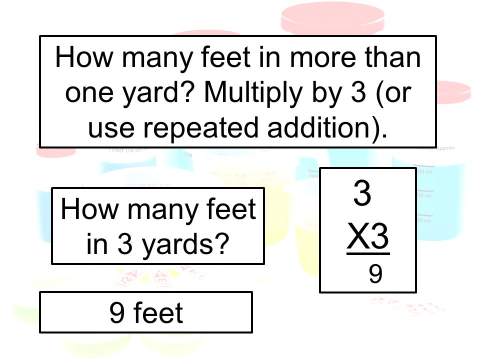 How many feet in more than one yard? Multiply by 3 (or use repeated addition). How many feet in 3 yards? 3 X3 9 9 feet