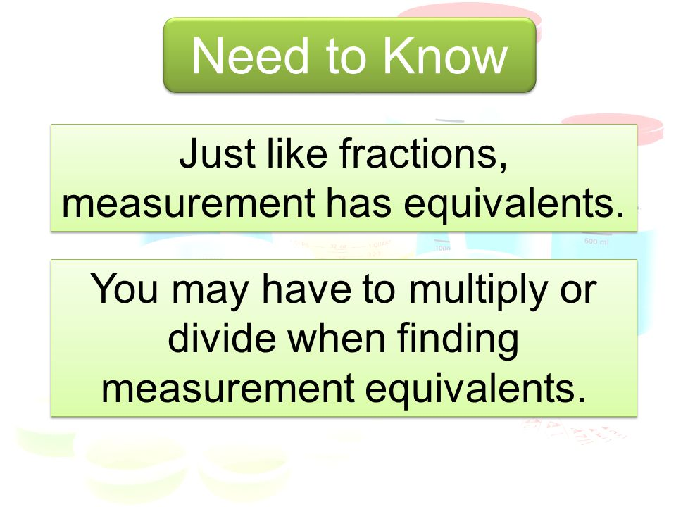 Need to Know Need to Know Just like fractions, measurement has equivalents. You may have to multiply or divide when finding measurement equivalents.